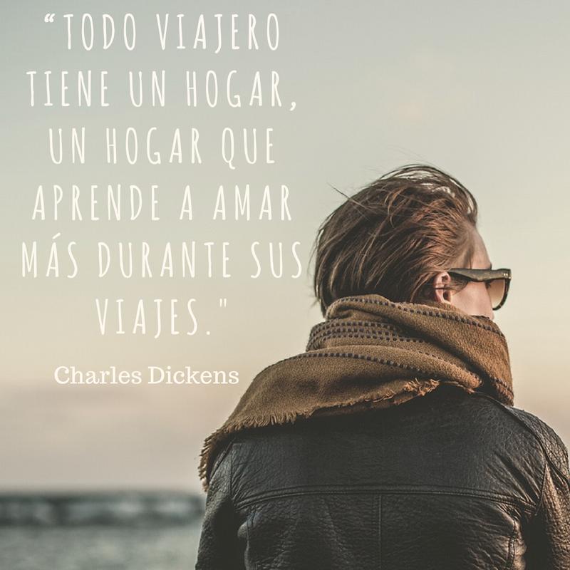 Todo viajero tiene un hogar, un hogar que aprende a amar más durante sus viajes. Charles Dickens. Frases que inspiran a viajar
